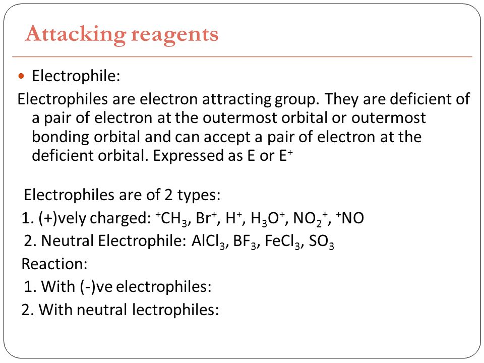 Attacking reagents Electrophile: Electrophiles are electron attracting group.