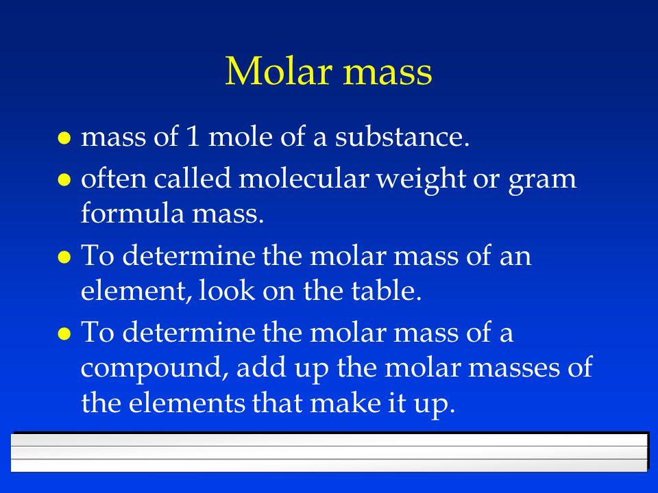 Find the molar mass of l CH 4 12.01 + 1.008(4) = 16.04 g l Mg 3 P 2 24.30(3) + 30.97(2) = 134.84 g l Ca(NO 3 ) 2 40.08 + 14.01(2) + 16.00(6) = 164.1 g l Al 2 (Cr 2 O 7 ) 3 26.98(2)+52.00(6)+16.00(21) = 701.96 g l CaSO 4 · 2H 2 O 40.08 + 32.06 + 16.00(4) + 1.008(4) + 16.00(2) = 172.17 g