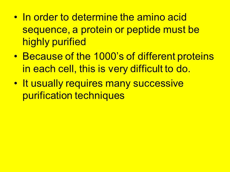 In order to determine the amino acid sequence, a protein or peptide must be highly purified Because of the 1000's of different proteins in each cell, this is very difficult to do.