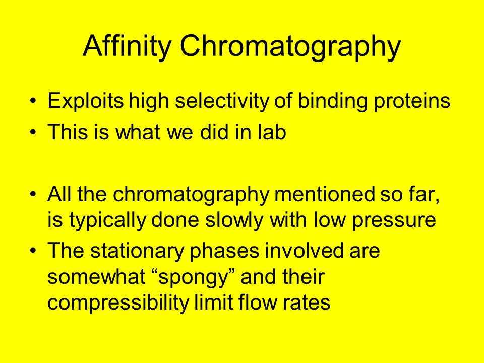 Affinity Chromatography Exploits high selectivity of binding proteins This is what we did in lab All the chromatography mentioned so far, is typically done slowly with low pressure The stationary phases involved are somewhat spongy and their compressibility limit flow rates