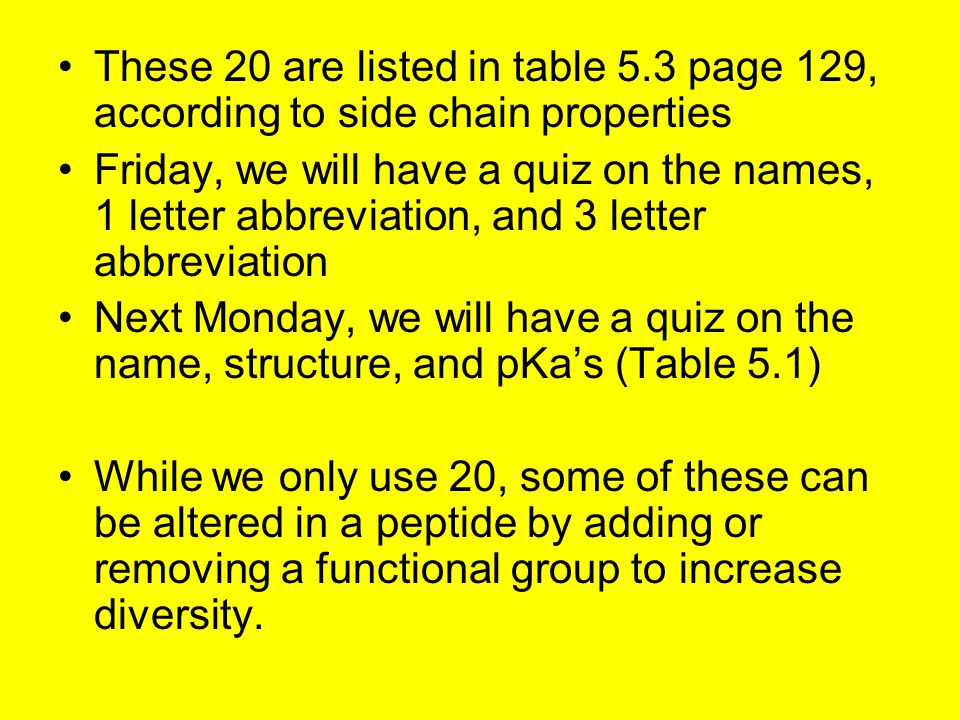 These 20 are listed in table 5.3 page 129, according to side chain properties Friday, we will have a quiz on the names, 1 letter abbreviation, and 3 letter abbreviation Next Monday, we will have a quiz on the name, structure, and pKa's (Table 5.1) While we only use 20, some of these can be altered in a peptide by adding or removing a functional group to increase diversity.