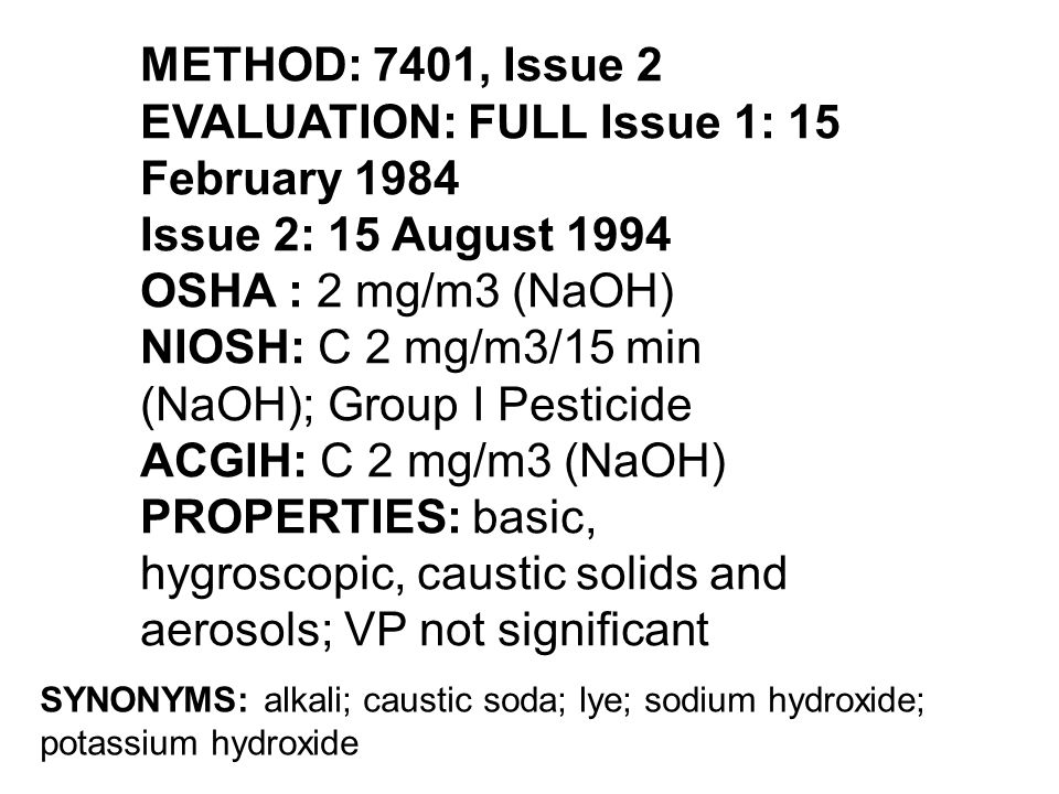METHOD: 7401, Issue 2 EVALUATION: FULL Issue 1: 15 February 1984 Issue 2: 15 August 1994 OSHA : 2 mg/m3 (NaOH) NIOSH: C 2 mg/m3/15 min (NaOH); Group I Pesticide ACGIH: C 2 mg/m3 (NaOH) PROPERTIES: basic, hygroscopic, caustic solids and aerosols; VP not significant SYNONYMS: alkali; caustic soda; lye; sodium hydroxide; potassium hydroxide