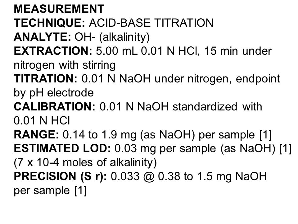 MEASUREMENT TECHNIQUE: ACID-BASE TITRATION ANALYTE: OH- (alkalinity) EXTRACTION: 5.00 mL 0.01 N HCl, 15 min under nitrogen with stirring TITRATION: 0.01 N NaOH under nitrogen, endpoint by pH electrode CALIBRATION: 0.01 N NaOH standardized with 0.01 N HCl RANGE: 0.14 to 1.9 mg (as NaOH) per sample [1] ESTIMATED LOD: 0.03 mg per sample (as NaOH) [1] (7 x 10-4 moles of alkalinity) PRECISION (S r): 0.033 @ 0.38 to 1.5 mg NaOH per sample [1]