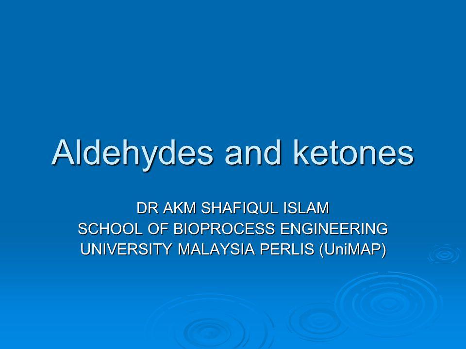 Aldehydes and ketones DR AKM SHAFIQUL ISLAM SCHOOL OF BIOPROCESS ENGINEERING UNIVERSITY MALAYSIA PERLIS (UniMAP)