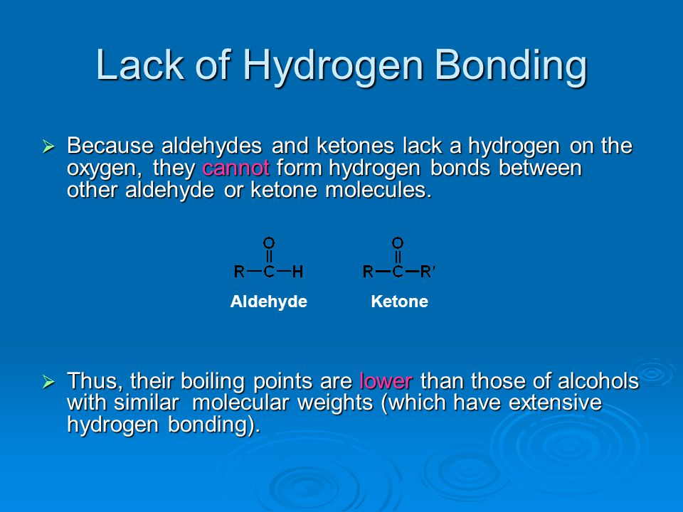 Lack of Hydrogen Bonding  Because aldehydes and ketones lack a hydrogen on the oxygen, they cannot form hydrogen bonds between other aldehyde or keto