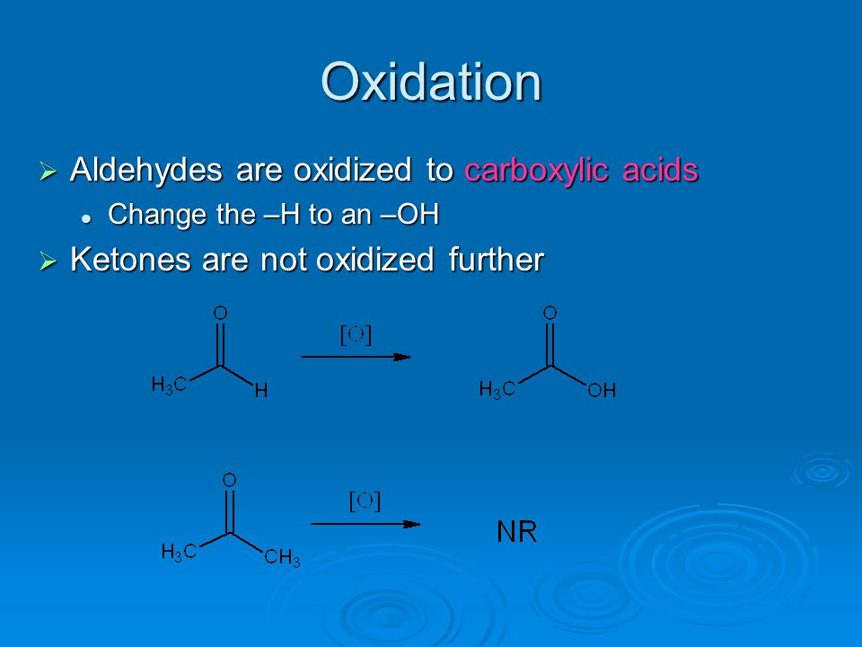 Oxidation  Aldehydes are oxidized to carboxylic acids Change the –H to an –OH  Ketones are not oxidized further
