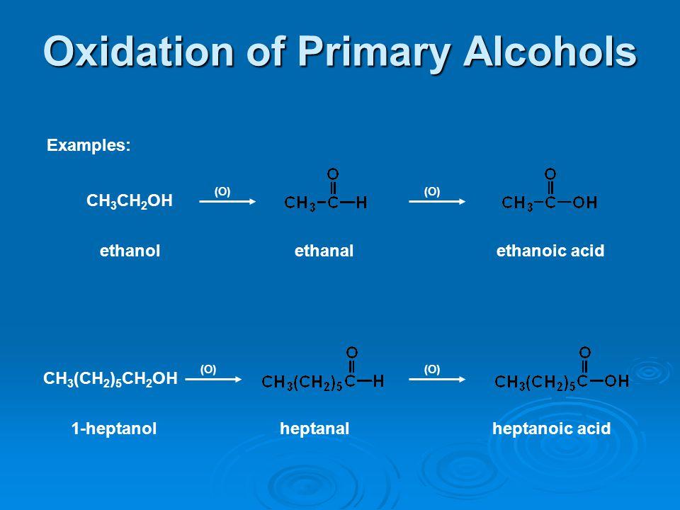 Oxidation of Primary Alcohols Examples: (O) CH 3 CH 2 OH ethanol (O) ethanalethanoic acid (O) CH 3 (CH 2 ) 5 CH 2 OH 1-heptanol (O) heptanalheptanoic