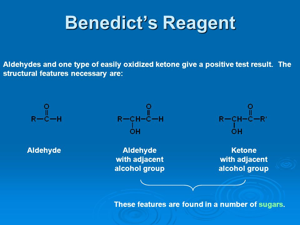 Benedict's Reagent Aldehydes and one type of easily oxidized ketone give a positive test result. The structural features necessary are: Aldehyde with
