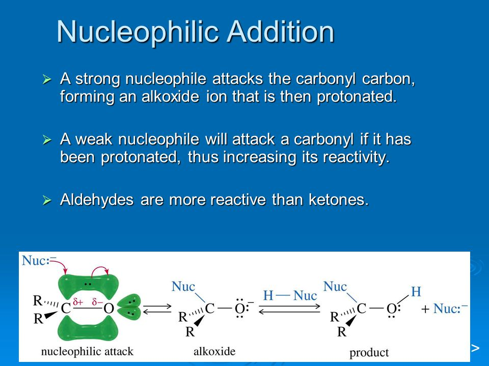 Nucleophilic Addition  A strong nucleophile attacks the carbonyl carbon, forming an alkoxide ion that is then protonated.  A weak nucleophile will a