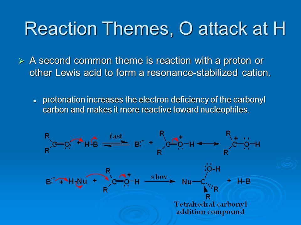Reaction Themes, O attack at H  A second common theme is reaction with a proton or other Lewis acid to form a resonance-stabilized cation. protonatio