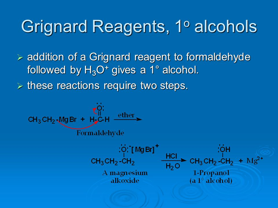 Grignard Reagents, 1 o alcohols  addition of a Grignard reagent to formaldehyde followed by H 3 O + gives a 1° alcohol.  these reactions require two