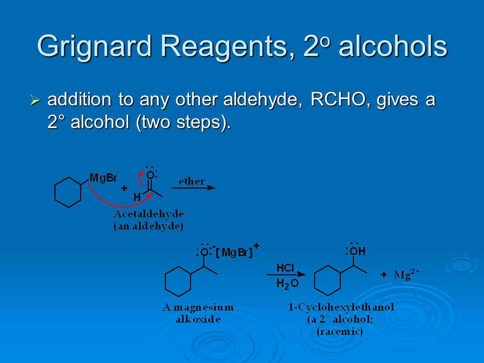 Grignard Reagents, 2 o alcohols  addition to any other aldehyde, RCHO, gives a 2° alcohol (two steps).