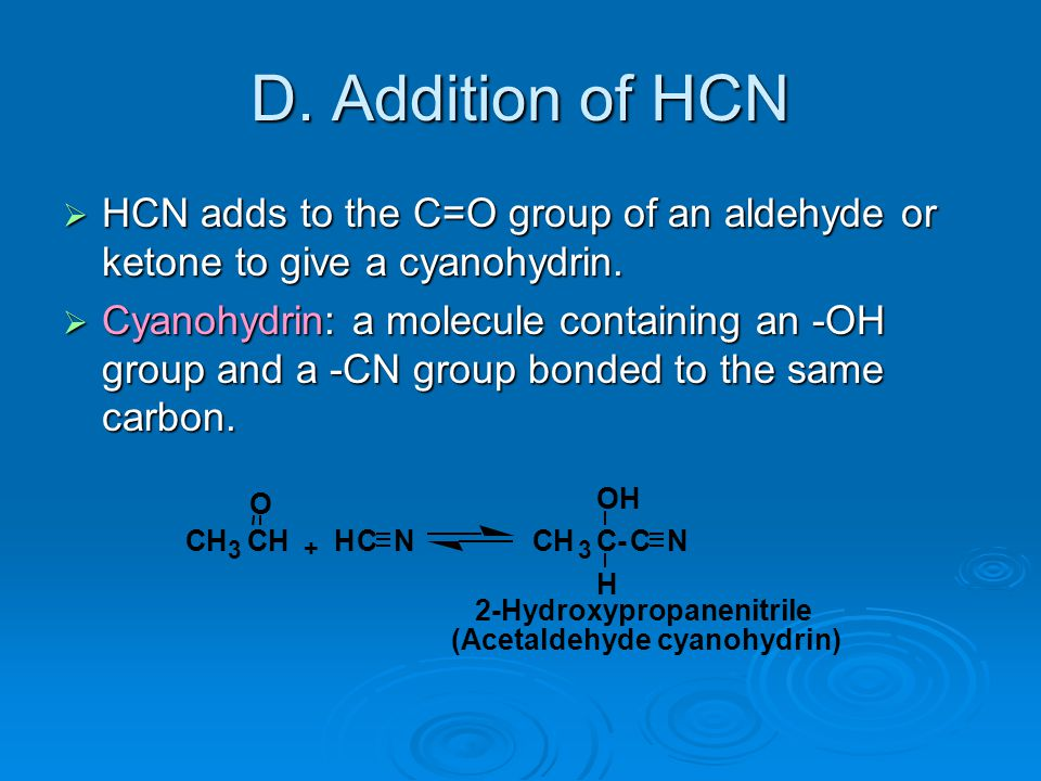 D. Addition of HCN  HCN adds to the C=O group of an aldehyde or ketone to give a cyanohydrin.  Cyanohydrin: a molecule containing an -OH group and a