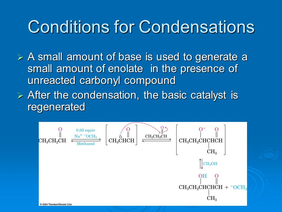 Conditions for Condensations  A small amount of base is used to generate a small amount of enolate in the presence of unreacted carbonyl compound  A