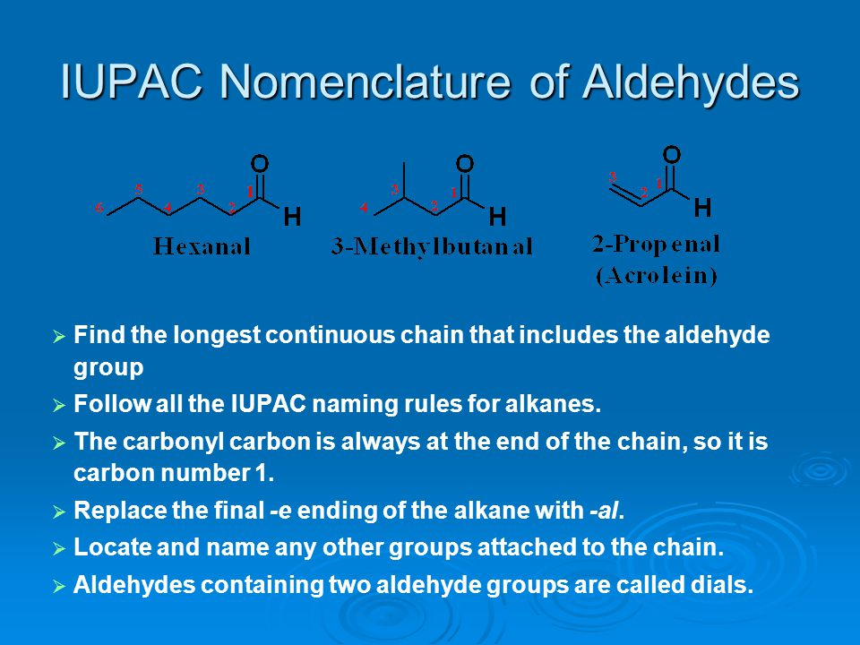 IUPAC Nomenclature of Aldehydes   Find the longest continuous chain that includes the aldehyde group   Follow all the IUPAC naming rules for alkan