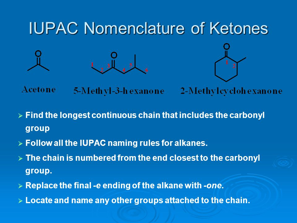 IUPAC Nomenclature of Ketones   Find the longest continuous chain that includes the carbonyl group   Follow all the IUPAC naming rules for alkanes