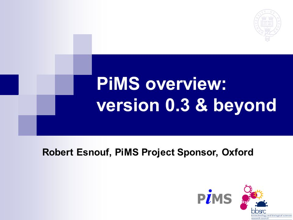 PiMS overview: version 0.3 & beyond Robert Esnouf, PiMS Project Sponsor, Oxford