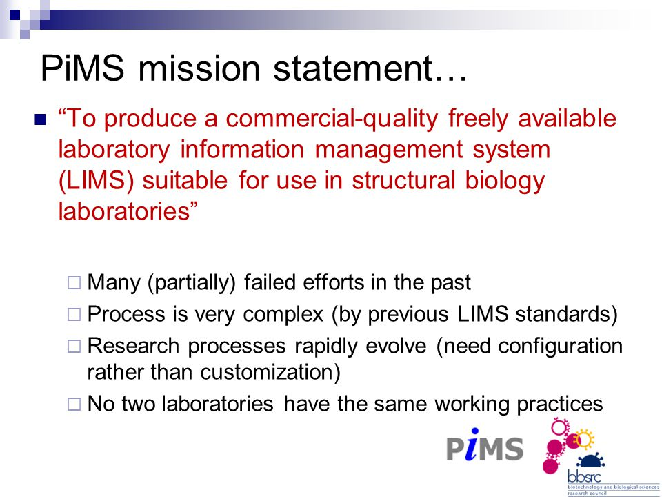 PiMS mission statement… To produce a commercial-quality freely available laboratory information management system (LIMS) suitable for use in structural biology laboratories  Many (partially) failed efforts in the past  Process is very complex (by previous LIMS standards)  Research processes rapidly evolve (need configuration rather than customization)  No two laboratories have the same working practices