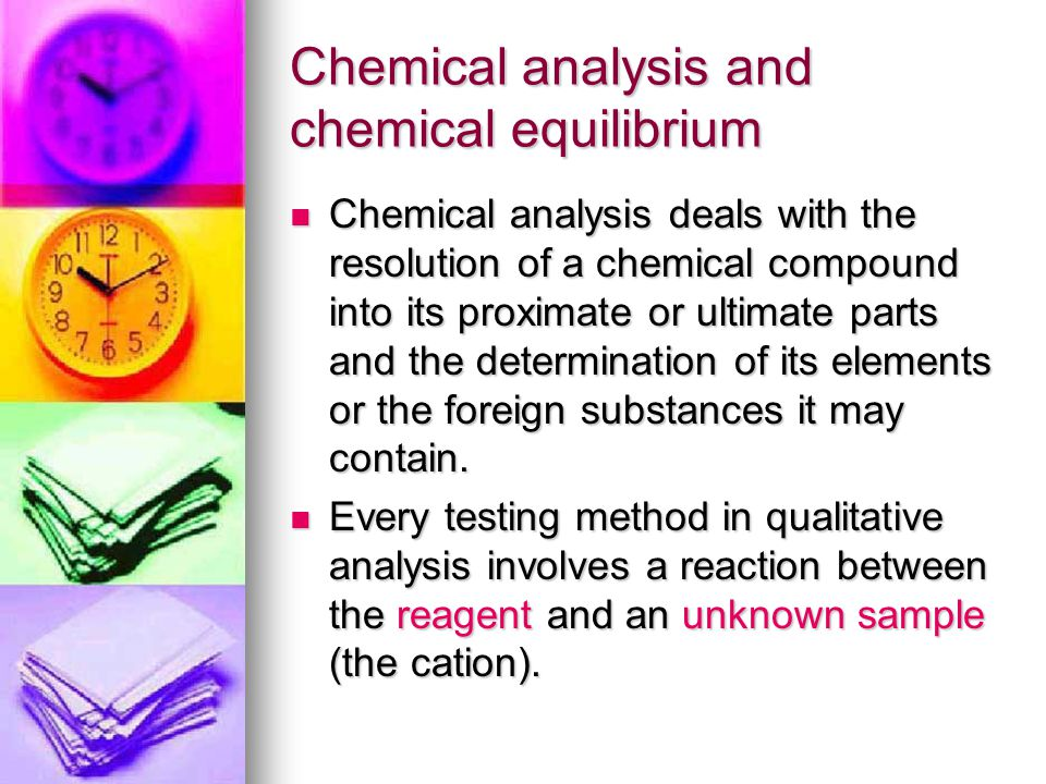 Chemical analysis and chemical equilibrium Chemical analysis deals with the resolution of a chemical compound into its proximate or ultimate parts and the determination of its elements or the foreign substances it may contain.