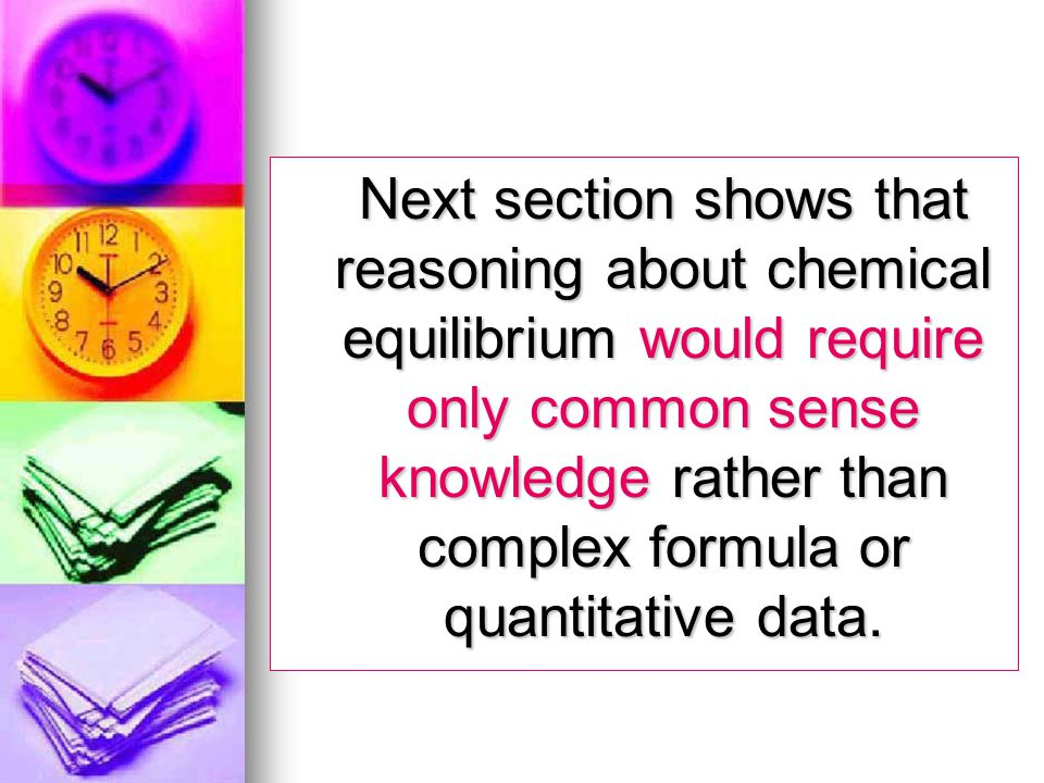 Next section shows that reasoning about chemical equilibrium would require only common sense knowledge rather than complex formula or quantitative dat