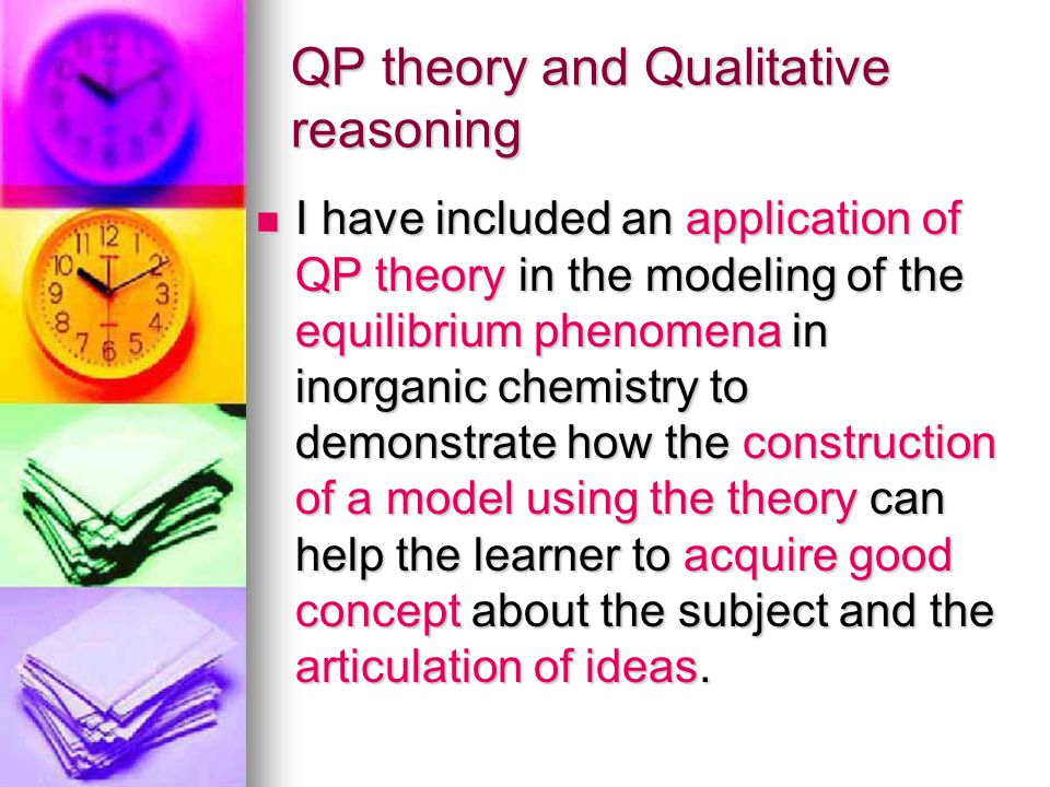QP theory and Qualitative reasoning I have included an application of QP theory in the modeling of the equilibrium phenomena in inorganic chemistry to demonstrate how the construction of a model using the theory can help the learner to acquire good concept about the subject and the articulation of ideas.
