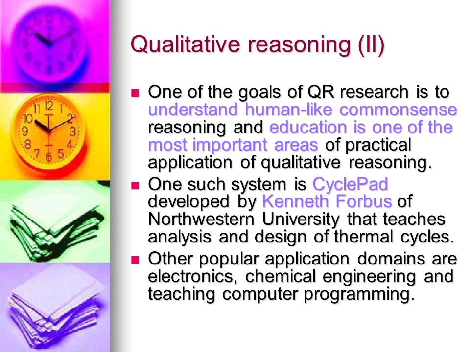Qualitative reasoning (II) One of the goals of QR research is to understand human-like commonsense reasoning and education is one of the most important areas of practical application of qualitative reasoning.