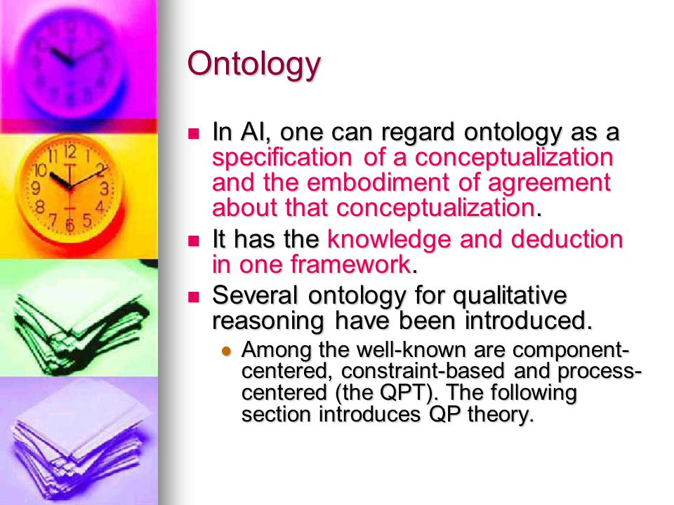 Ontology In AI, one can regard ontology as a specification of a conceptualization and the embodiment of agreement about that conceptualization. In AI,