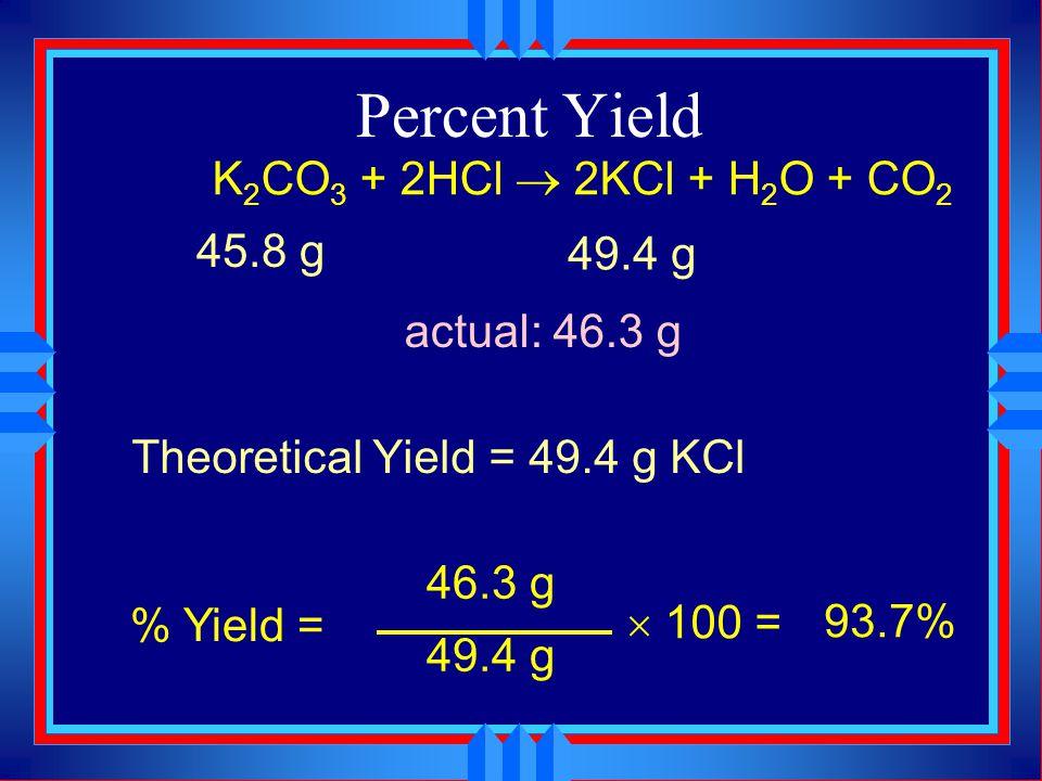 Percent Yield 45.8 g K 2 CO 3 1 mol K 2 CO 3 138.21 g K 2 CO 3 = 49.4 g KCl 2 mol KCl 1 mol K 2 CO 3 74.55 g KCl 1 mol KCl K 2 CO 3 + 2HCl  2KCl + H 2 O + CO 2 45.8 g .