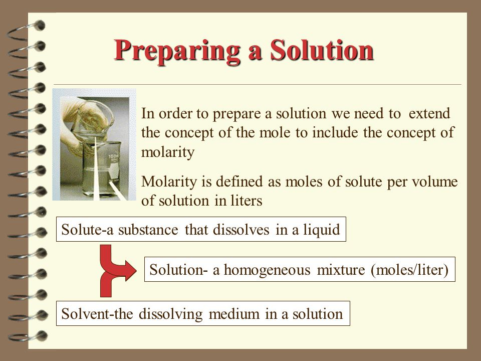 In order to prepare a solution we need to extend the concept of the mole to include the concept of molarity Molarity is defined as moles of solute per volume of solution in liters Solute-a substance that dissolves in a liquid Solvent-the dissolving medium in a solution Solution- a homogeneous mixture (moles/liter) Preparing a Solution