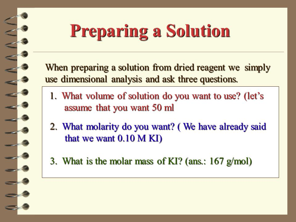 Preparing a Solution When preparing a solution from dried reagent we simply use dimensional analysis and ask three questions.