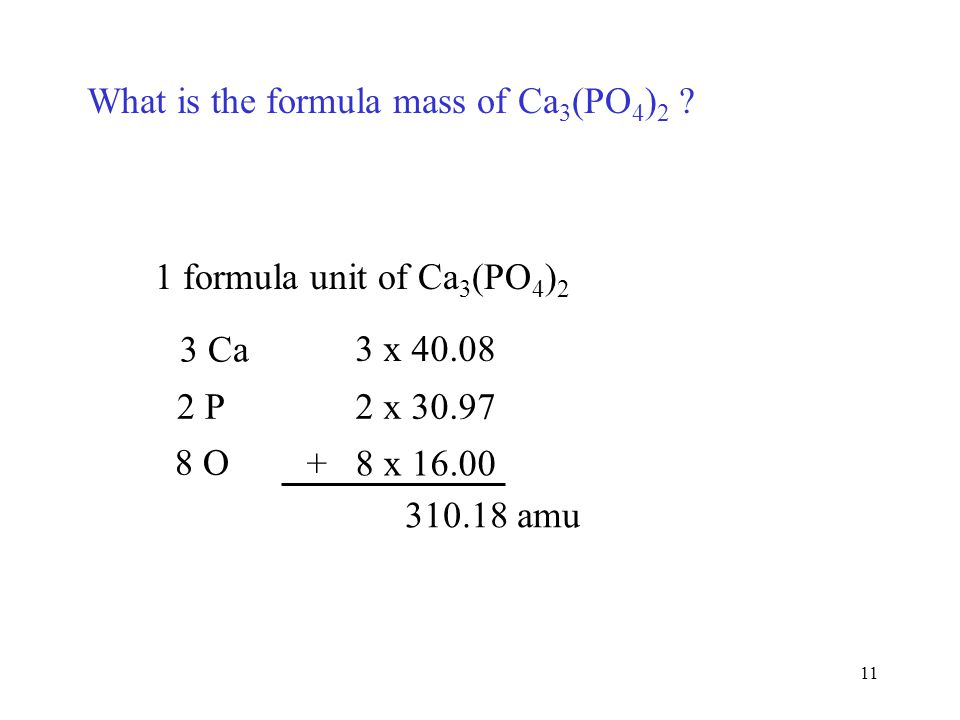 11 What is the formula mass of Ca 3 (PO 4 ) 2 ? 1 formula unit of Ca 3 (PO 4 ) 2 3 Ca 3 x 40.08 2 P2 x 30.97 8 O + 8 x 16.00 310.18 amu