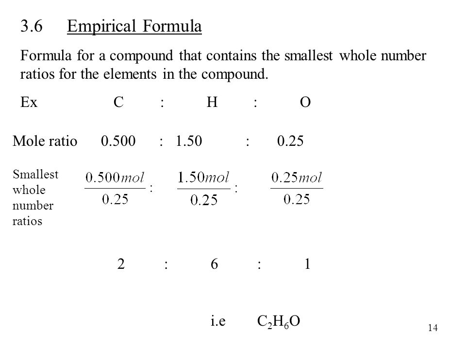 3.6Empirical Formula Formula for a compound that contains the smallest whole number ratios for the elements in the compound. ExC:H:O 2:6:1 i.e C 2 H 6