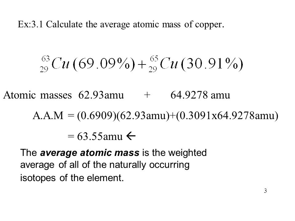 Atomic masses 62.93amu + 64.9278 amu A.A.M = (0.6909)(62.93amu)+(0.3091x64.9278amu) = 63.55amu  Ex:3.1 Calculate the average atomic mass of copper. 3