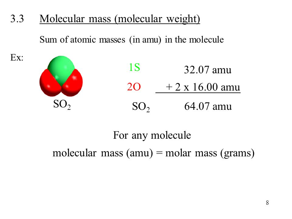 3.3Molecular mass (molecular weight) Sum of atomic masses (in amu) in the molecule Ex: 8 For any molecule molecular mass (amu) = molar mass (grams) SO