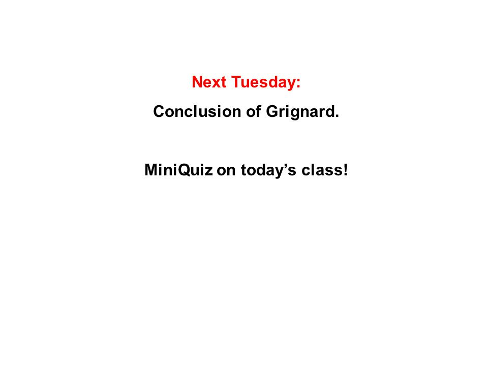Next Tuesday: Conclusion of Grignard. MiniQuiz on today's class!