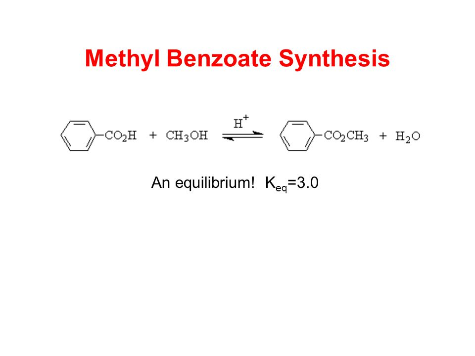 Methyl Benzoate Synthesis An equilibrium! K eq =3.0