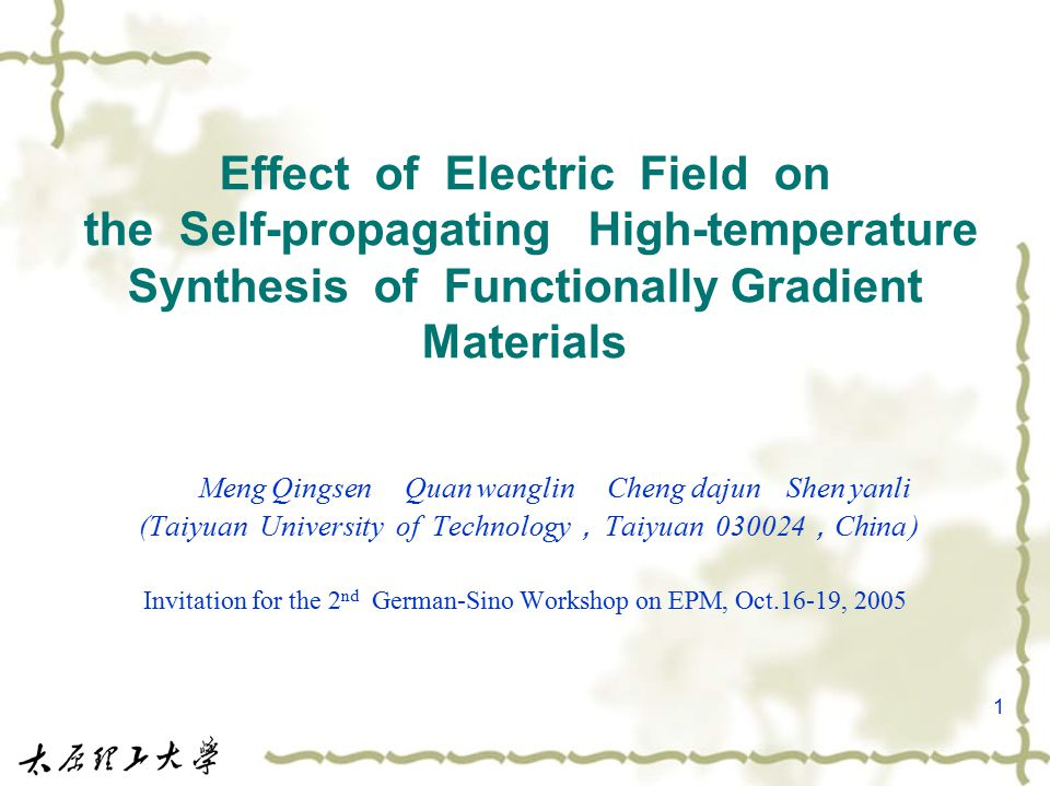 1 Effect of Electric Field on the Self-propagating High-temperature Synthesis of Functionally Gradient Materials Meng Qingsen Quan wanglin Cheng dajun Shen yanli (Taiyuan University of Technology , Taiyuan 030024 , China ) Invitation for the 2 nd German-Sino Workshop on EPM, Oct.16-19, 2005