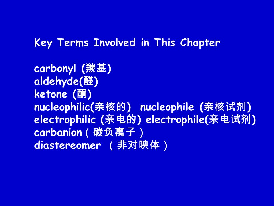 Key Terms Involved in This Chapter carbonyl ( 羰基 ) aldehyde( 醛 ) ketone ( 酮 ) nucleophilic( 亲核的 ) nucleophile ( 亲核试剂 ) electrophilic ( 亲电的 ) electrophile( 亲电试剂 ) carbanion (碳负离子) diastereomer (非对映体)