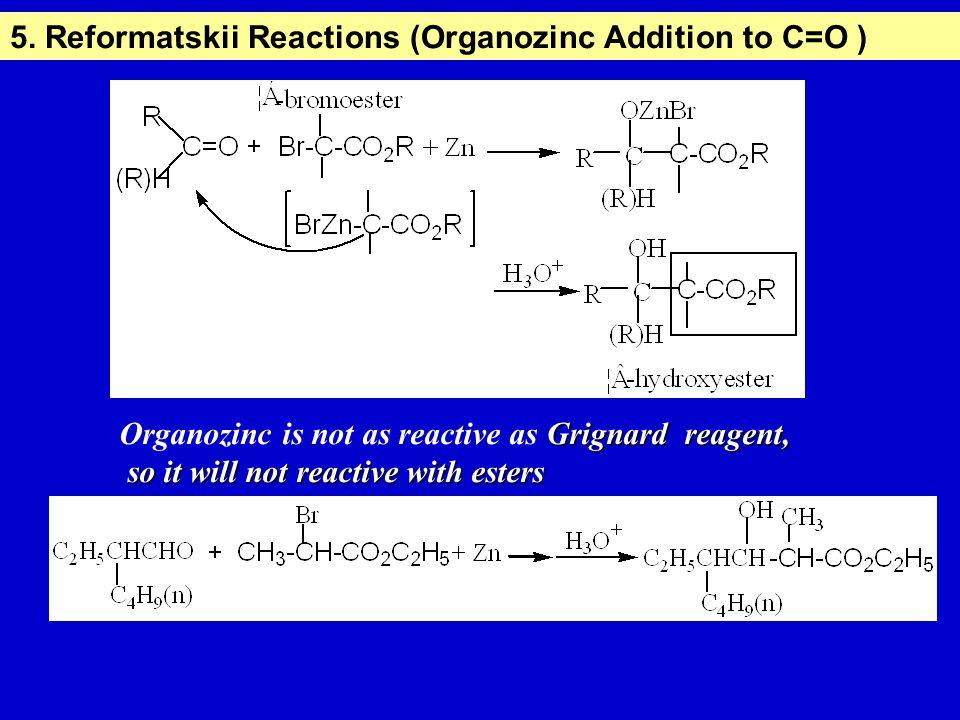 5. Reformatskii Reactions (Organozinc Addition to C=O ) Grignard reagent, Organozinc is not as reactive as Grignard reagent, so it will not reactive w