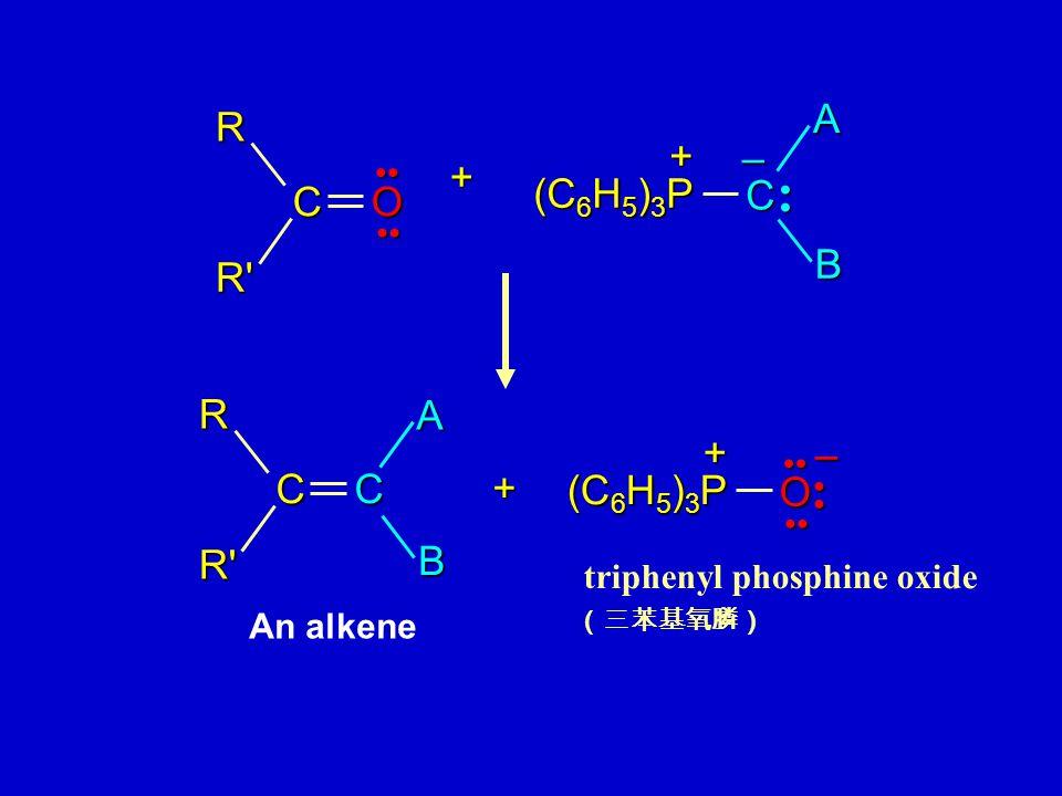 (C 6 H 5 ) 3 P C +AB – + + CC R R' A B (C 6 H 5 ) 3 P O + – CORR' triphenyl phosphine oxide (三苯基氧膦) An alkene
