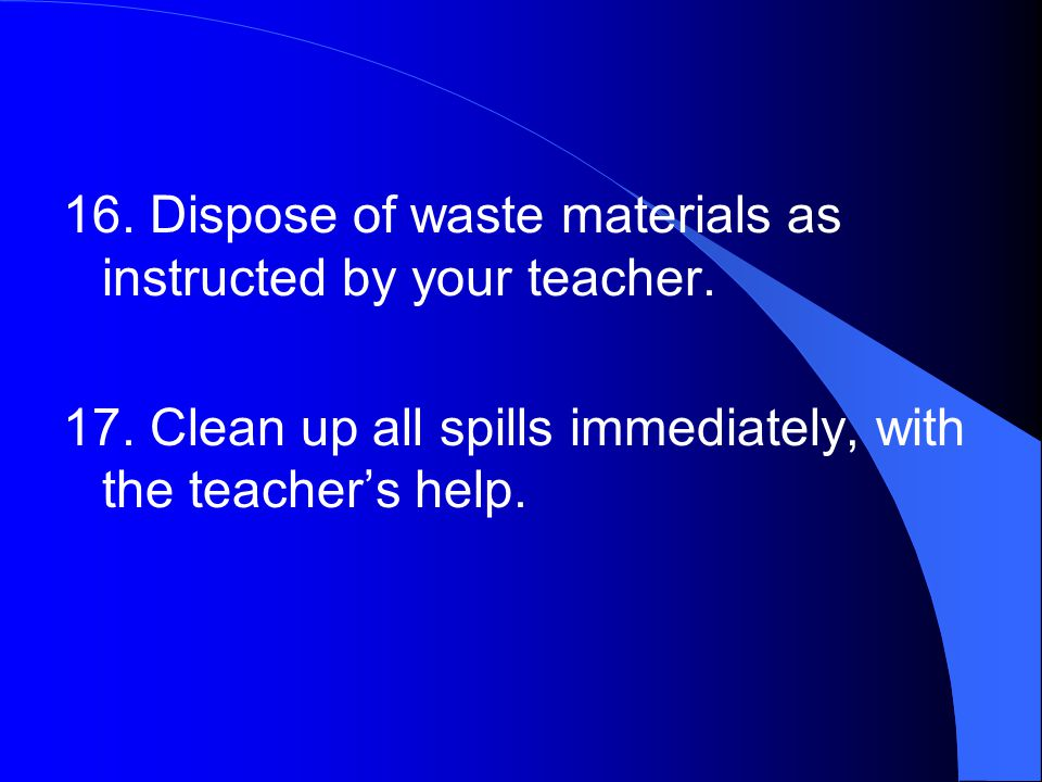 16. Dispose of waste materials as instructed by your teacher.