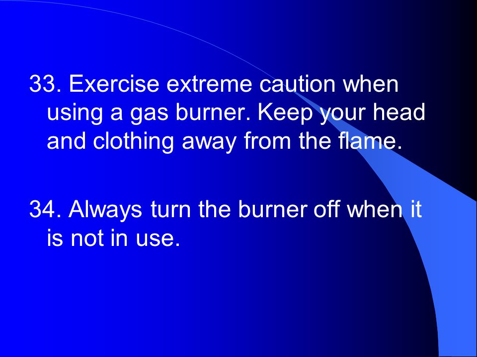 33. Exercise extreme caution when using a gas burner.
