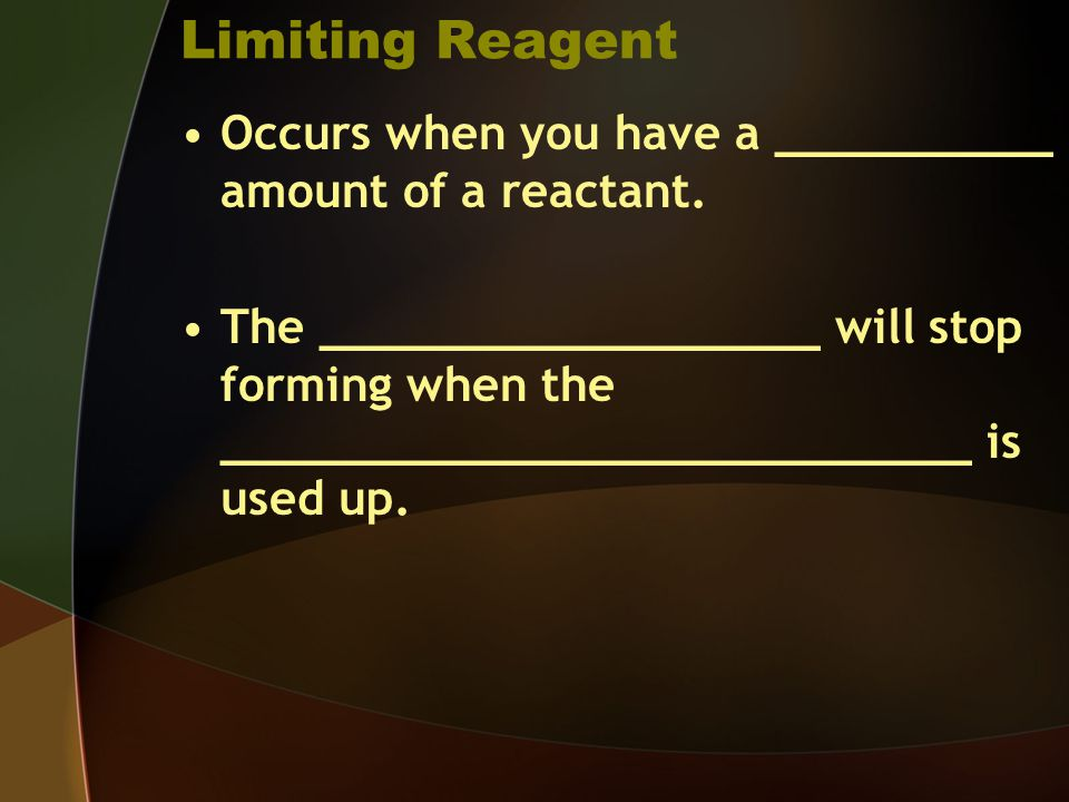 Limiting Reagent Occurs when you have a __________ amount of a reactant.