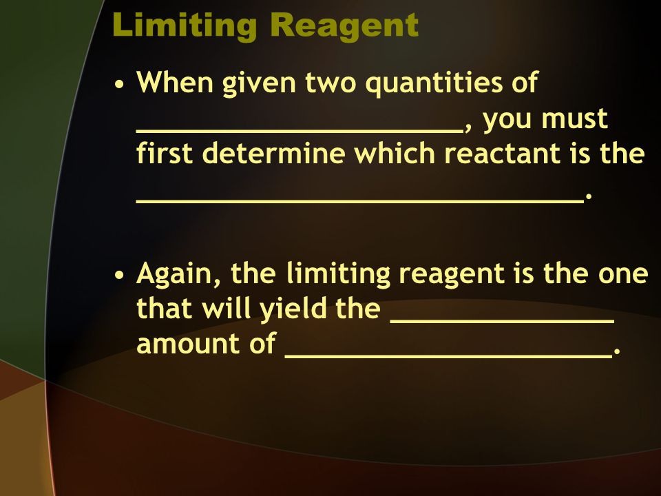 Limiting Reagent When given two quantities of ___________________, you must first determine which reactant is the __________________________.