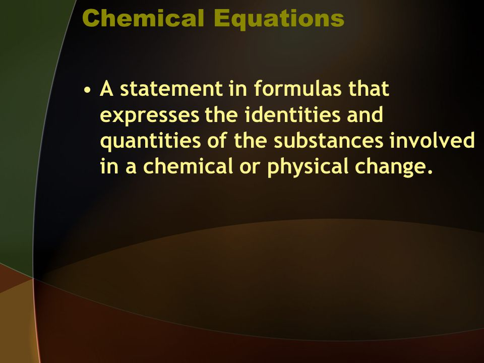 Chemical Equations A statement in formulas that expresses the identities and quantities of the substances involved in a chemical or physical change.