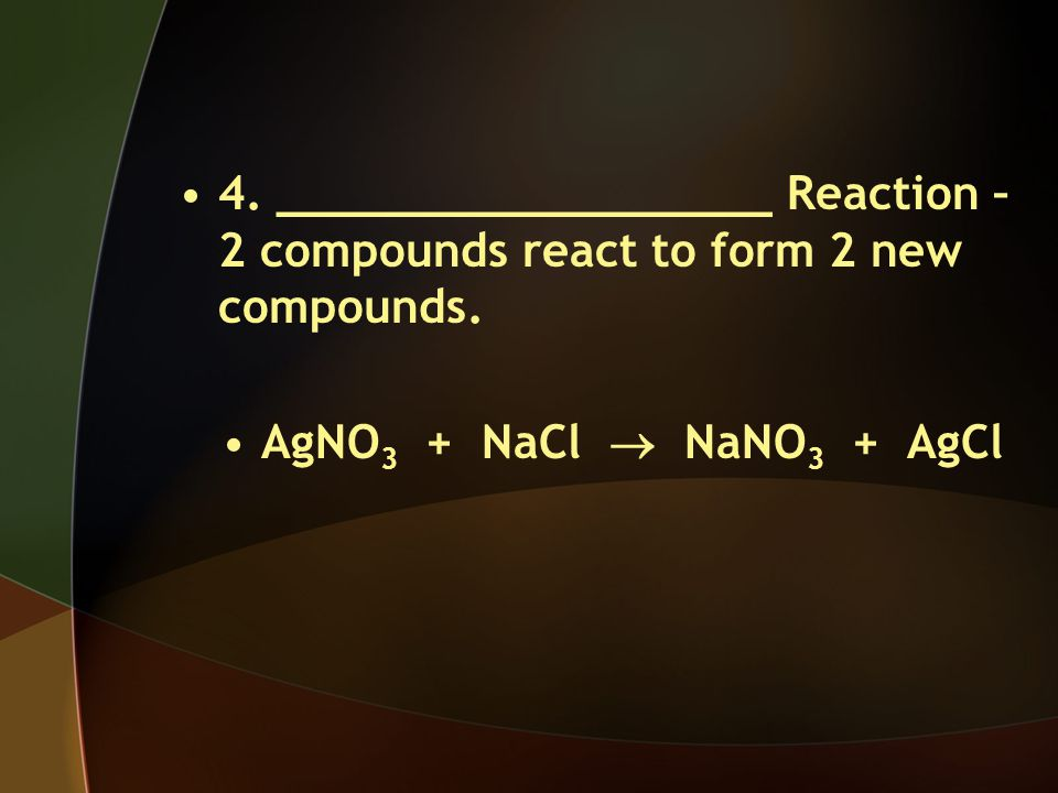 4. __________________ Reaction – 2 compounds react to form 2 new compounds.