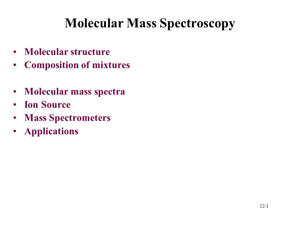 12-1 Molecular Mass Spectroscopy Molecular structure Composition of mixtures Molecular mass spectra Ion Source Mass Spectrometers Applications