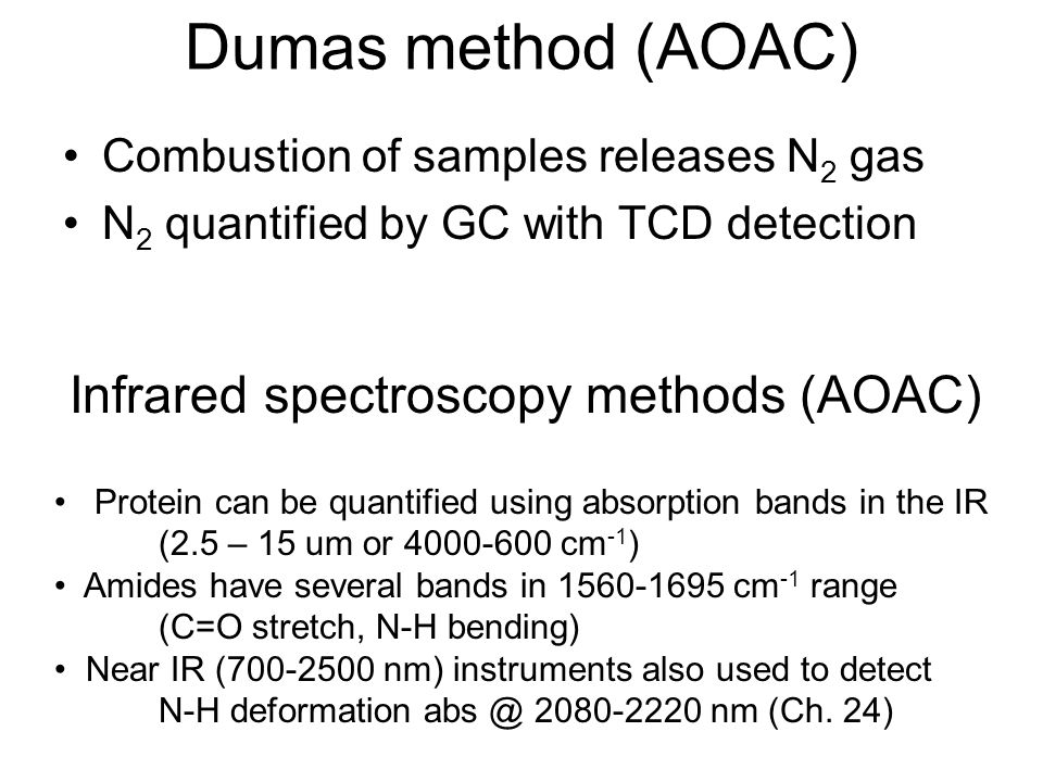 Dumas method (AOAC) Combustion of samples releases N 2 gas N 2 quantified by GC with TCD detection Infrared spectroscopy methods (AOAC) Protein can be quantified using absorption bands in the IR (2.5 – 15 um or 4000-600 cm -1 ) Amides have several bands in 1560-1695 cm -1 range (C=O stretch, N-H bending) Near IR (700-2500 nm) instruments also used to detect N-H deformation abs @ 2080-2220 nm (Ch.