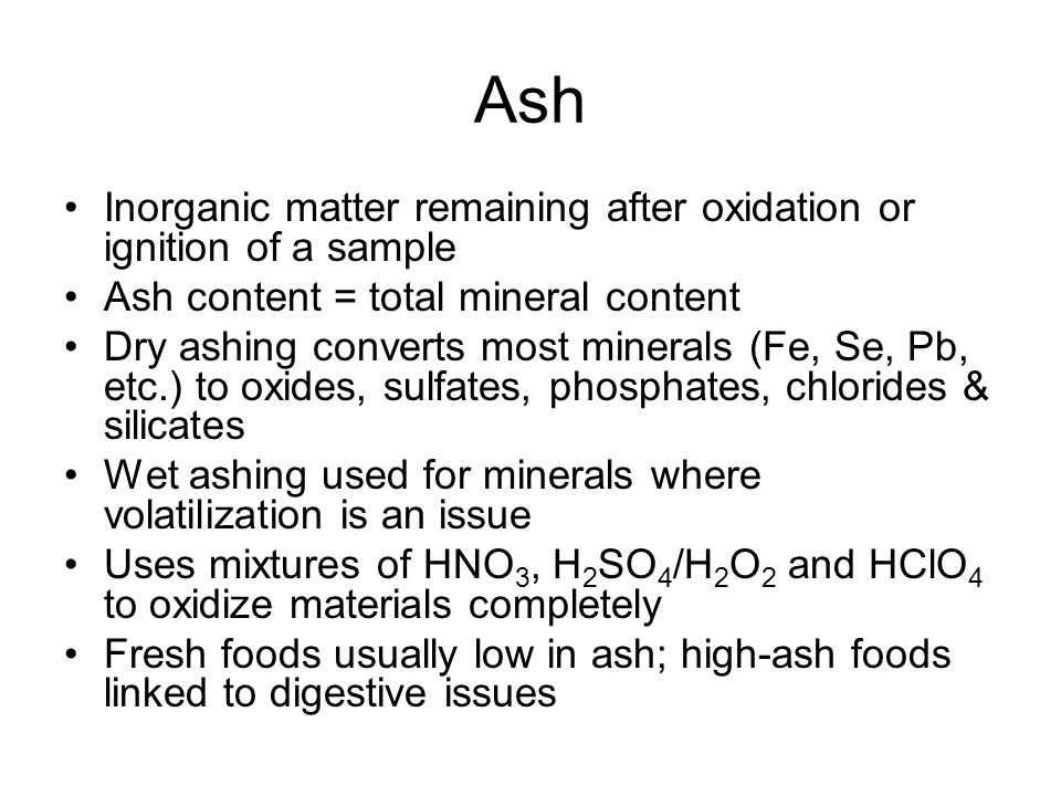 Ash Inorganic matter remaining after oxidation or ignition of a sample Ash content = total mineral content Dry ashing converts most minerals (Fe, Se, Pb, etc.) to oxides, sulfates, phosphates, chlorides & silicates Wet ashing used for minerals where volatilization is an issue Uses mixtures of HNO 3, H 2 SO 4 /H 2 O 2 and HClO 4 to oxidize materials completely Fresh foods usually low in ash; high-ash foods linked to digestive issues