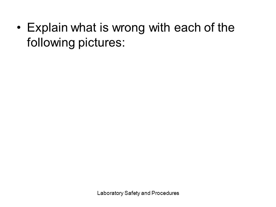 Laboratory Safety and Procedures Explain what is wrong with each of the following pictures: